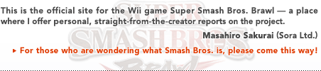 This is the official site for the Wii game Super Smash Bros. Brawl — a place where I offer personal, straight-from-the creator reports on the project.   Masahiro Sakurai (Sora, Ltd.)